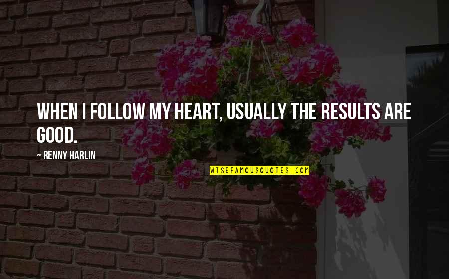 Harlin's Quotes By Renny Harlin: When I follow my heart, usually the results