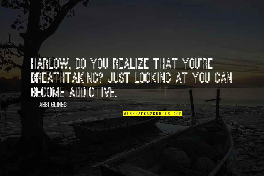 Harlow Quotes By Abbi Glines: Harlow, do you realize that you're breathtaking? Just