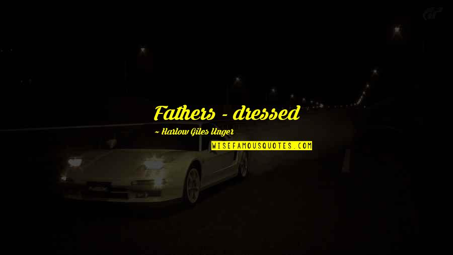 Harlow Quotes By Harlow Giles Unger: Fathers - dressed