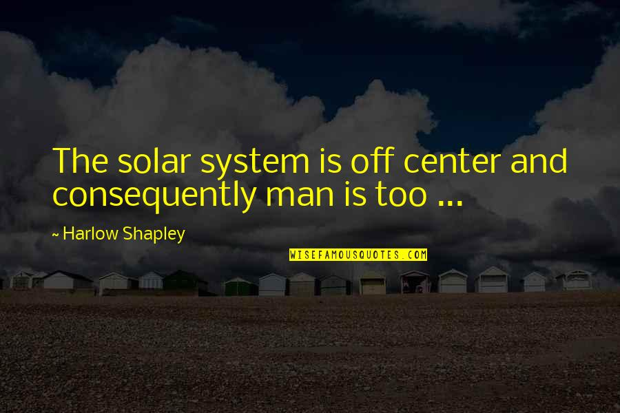 Harlow Quotes By Harlow Shapley: The solar system is off center and consequently