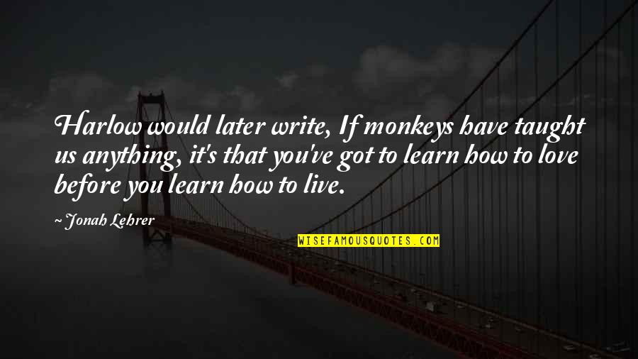 Harlow Quotes By Jonah Lehrer: Harlow would later write, If monkeys have taught