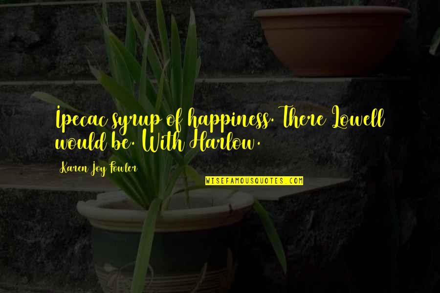 Harlow Quotes By Karen Joy Fowler: Ipecac syrup of happiness. There Lowell would be.