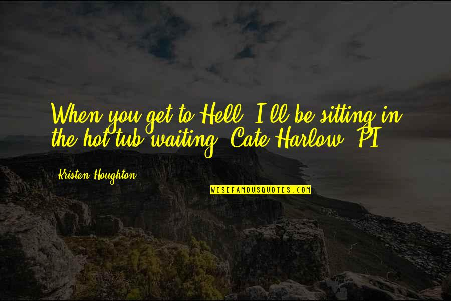 Harlow Quotes By Kristen Houghton: When you get to Hell, I'll be sitting