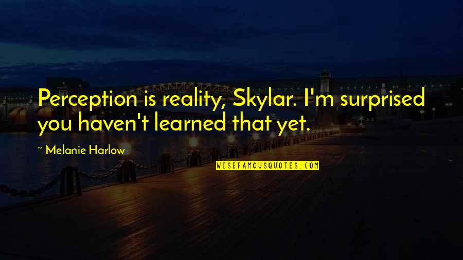 Harlow Quotes By Melanie Harlow: Perception is reality, Skylar. I'm surprised you haven't