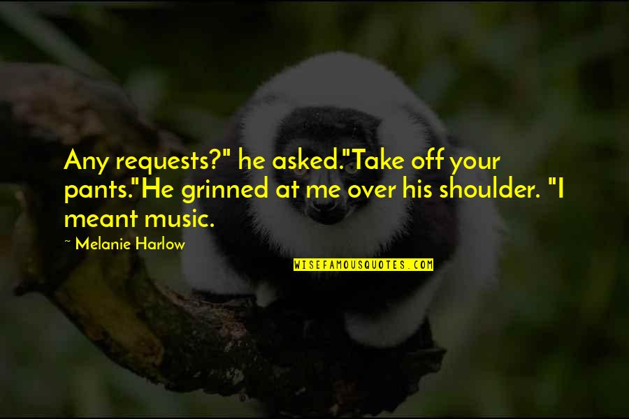 """Harlow Quotes By Melanie Harlow: Any requests?"""" he asked.""""Take off your pants.""""He grinned"""