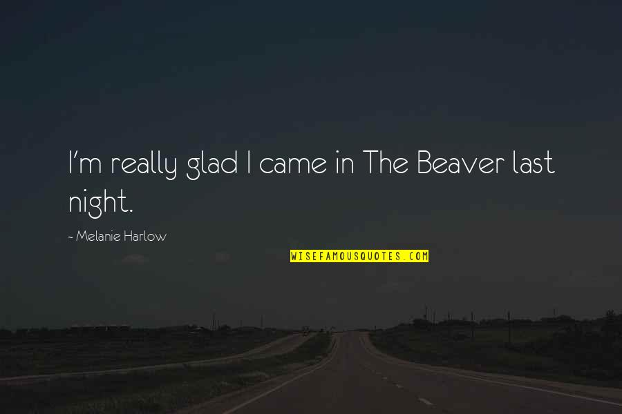 Harlow Quotes By Melanie Harlow: I'm really glad I came in The Beaver