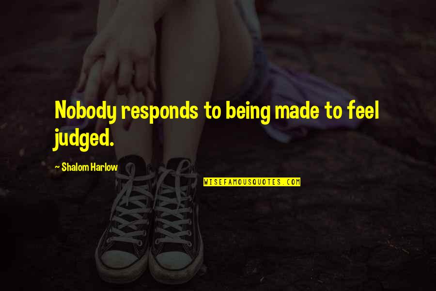 Harlow Quotes By Shalom Harlow: Nobody responds to being made to feel judged.