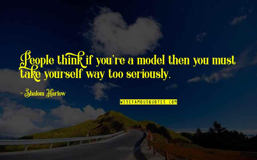 Harlow Quotes By Shalom Harlow: People think if you're a model then you