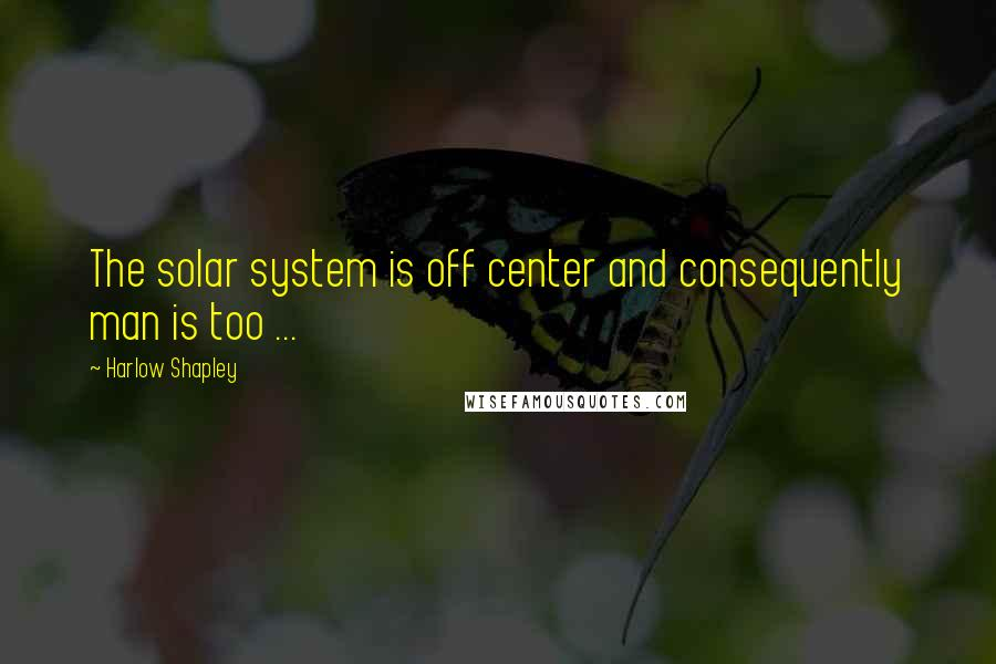 Harlow Shapley quotes: The solar system is off center and consequently man is too ...