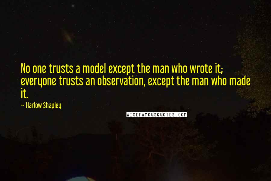Harlow Shapley quotes: No one trusts a model except the man who wrote it; everyone trusts an observation, except the man who made it.
