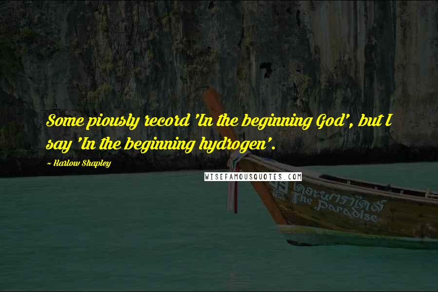 Harlow Shapley quotes: Some piously record 'In the beginning God', but I say 'In the beginning hydrogen'.