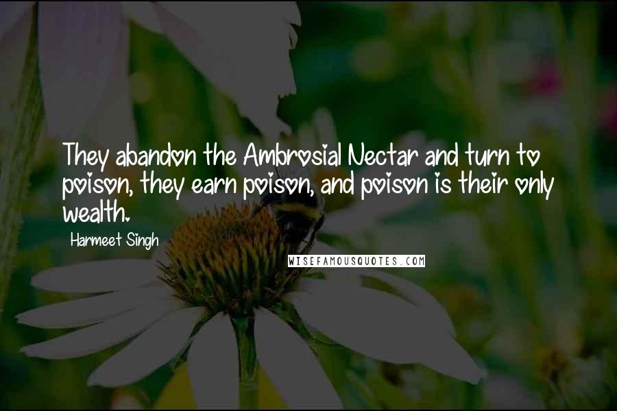 Harmeet Singh quotes: They abandon the Ambrosial Nectar and turn to poison, they earn poison, and poison is their only wealth.
