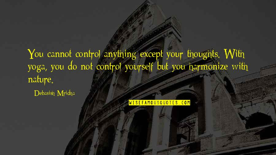 Harmonize Quotes By Debasish Mridha: You cannot control anything except your thoughts. With