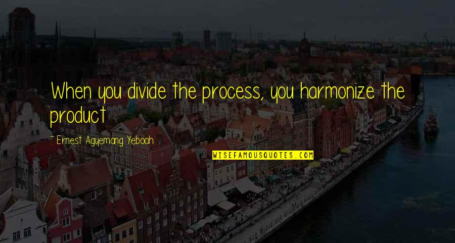 Harmonize Quotes By Ernest Agyemang Yeboah: When you divide the process, you harmonize the