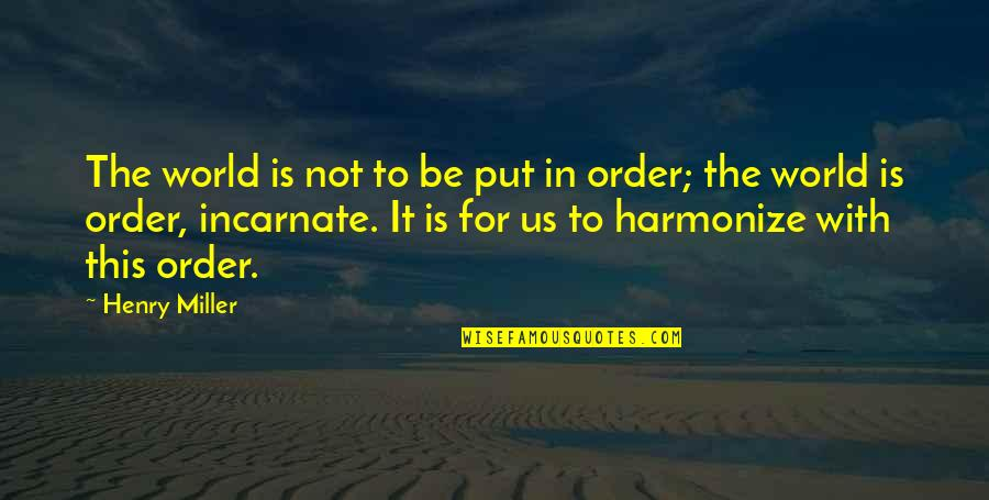 Harmonize Quotes By Henry Miller: The world is not to be put in