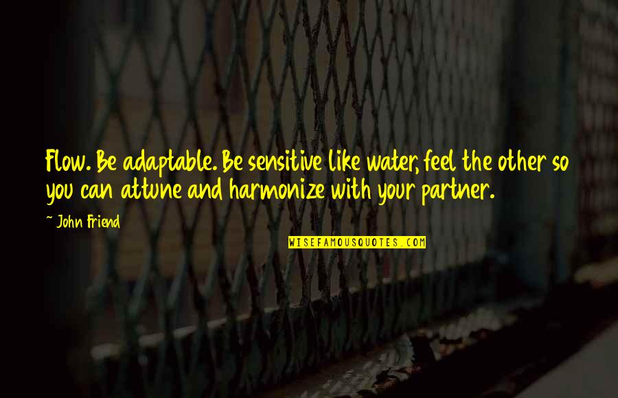 Harmonize Quotes By John Friend: Flow. Be adaptable. Be sensitive like water, feel