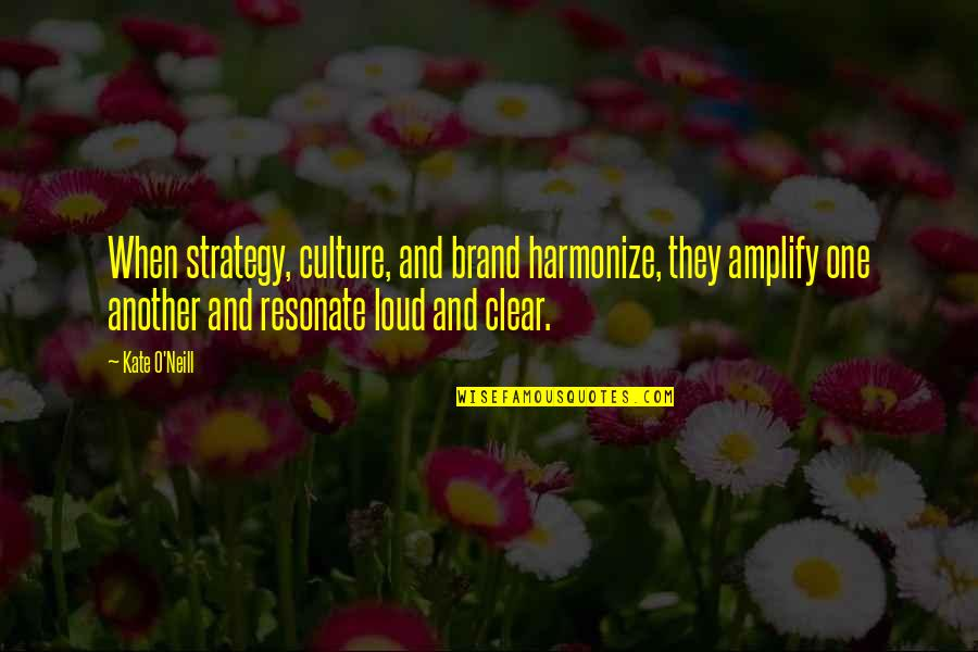 Harmonize Quotes By Kate O'Neill: When strategy, culture, and brand harmonize, they amplify