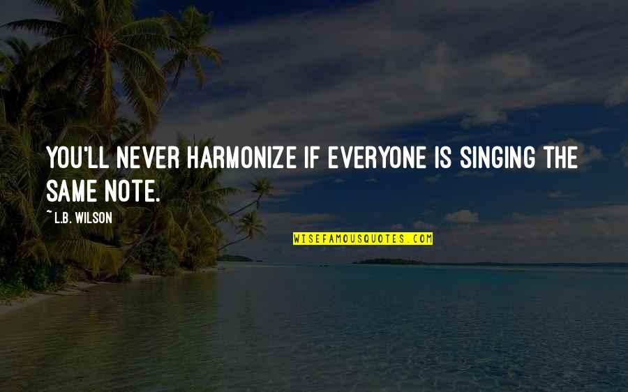 Harmonize Quotes By L.B. Wilson: You'll never harmonize if everyone is singing the
