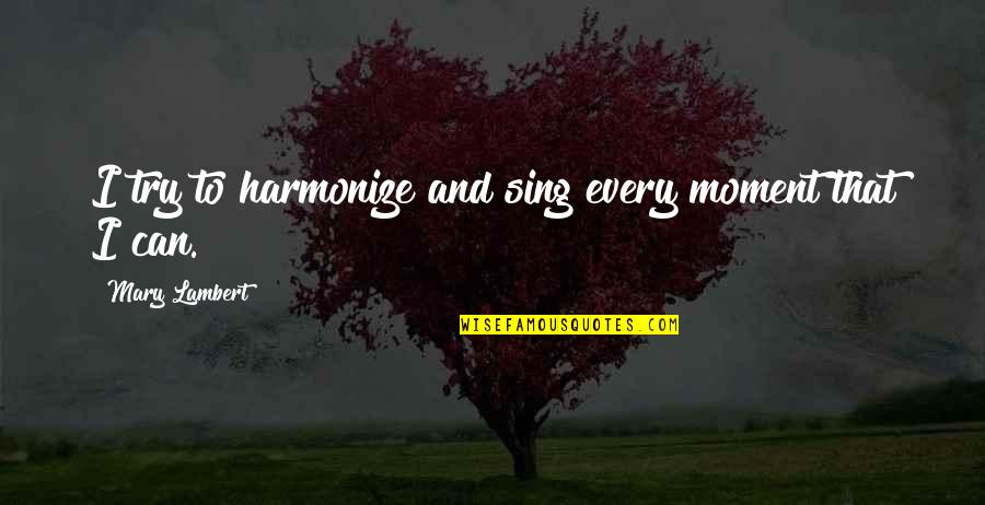 Harmonize Quotes By Mary Lambert: I try to harmonize and sing every moment