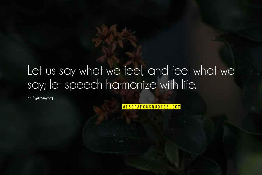 Harmonize Quotes By Seneca.: Let us say what we feel, and feel