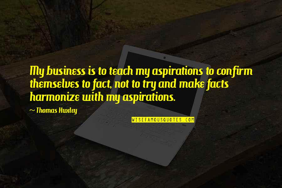 Harmonize Quotes By Thomas Huxley: My business is to teach my aspirations to