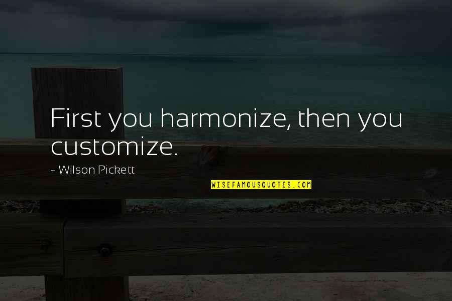 Harmonize Quotes By Wilson Pickett: First you harmonize, then you customize.