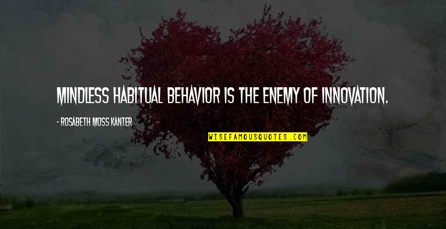 Harmony Day Quotes By Rosabeth Moss Kanter: Mindless habitual behavior is the enemy of innovation.