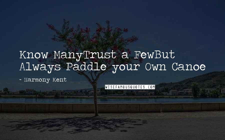 Harmony Kent quotes: Know ManyTrust a FewBut Always Paddle your Own Canoe