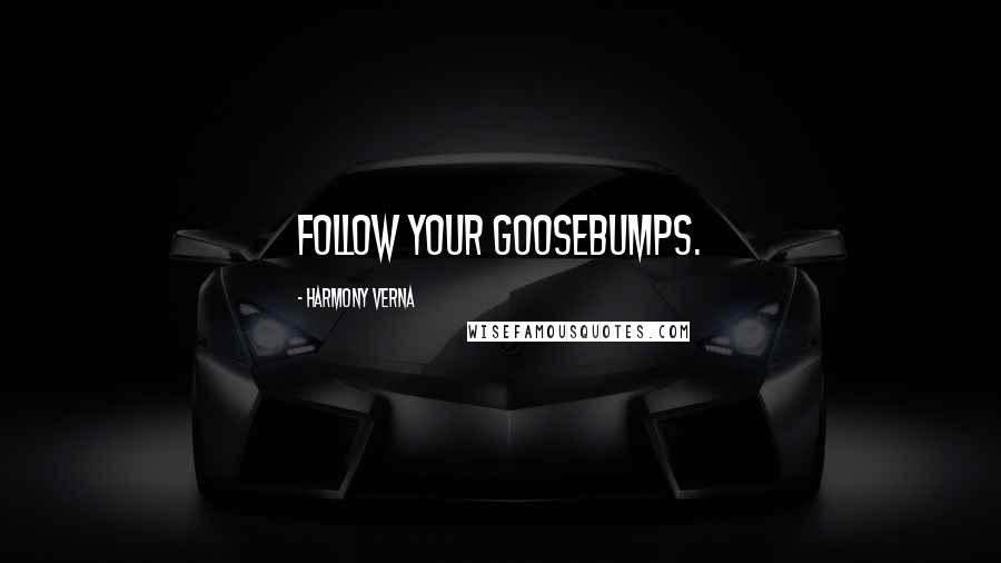 Harmony Verna quotes: Follow your goosebumps.
