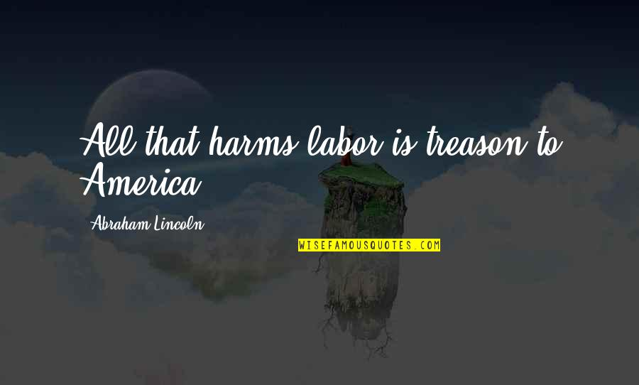 Harms Quotes By Abraham Lincoln: All that harms labor is treason to America.