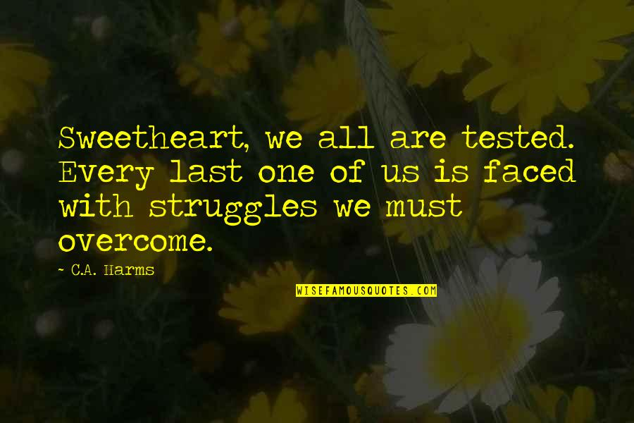 Harms Quotes By C.A. Harms: Sweetheart, we all are tested. Every last one