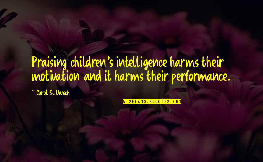 Harms Quotes By Carol S. Dweck: Praising children's intelligence harms their motivation and it