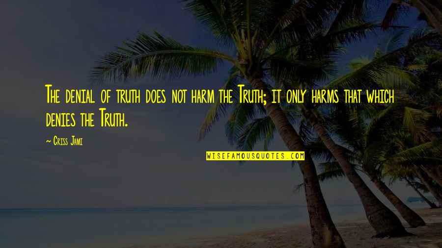 Harms Quotes By Criss Jami: The denial of truth does not harm the