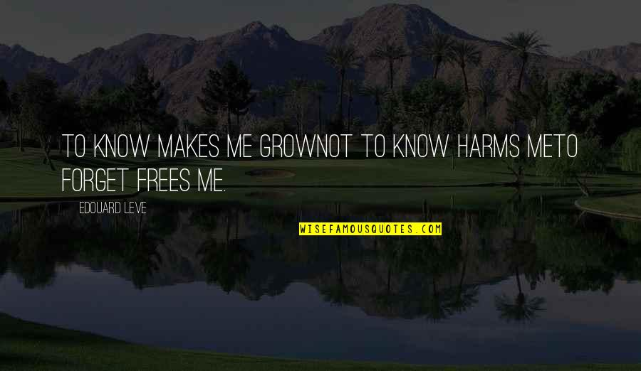 Harms Quotes By Edouard Leve: To know makes me growNot to know harms
