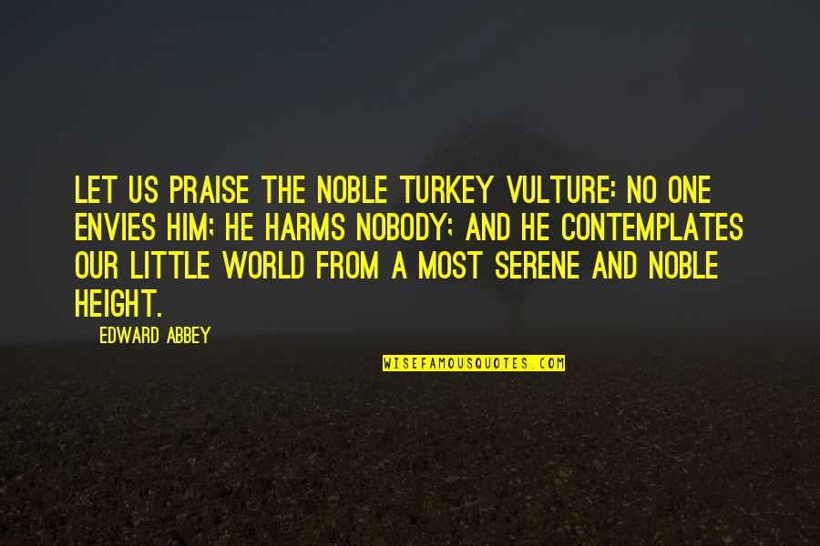 Harms Quotes By Edward Abbey: Let us praise the noble turkey vulture: No