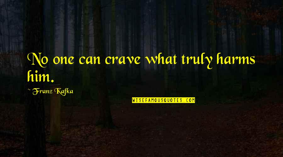 Harms Quotes By Franz Kafka: No one can crave what truly harms him.