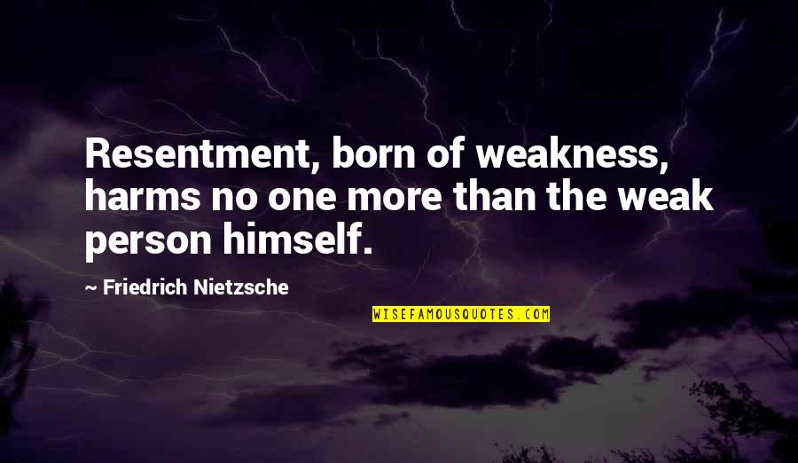 Harms Quotes By Friedrich Nietzsche: Resentment, born of weakness, harms no one more