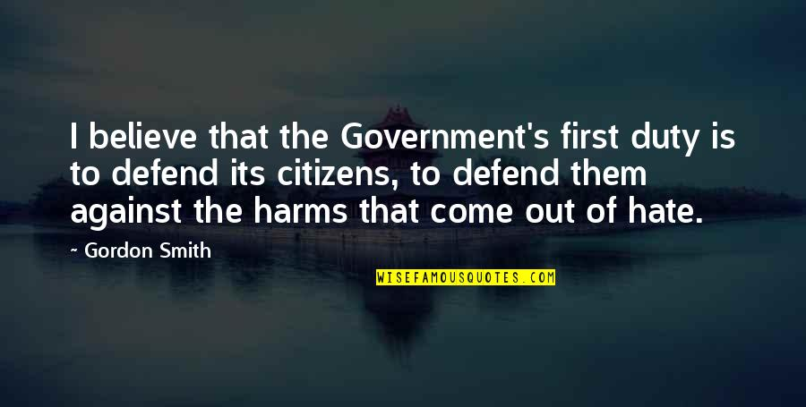 Harms Quotes By Gordon Smith: I believe that the Government's first duty is