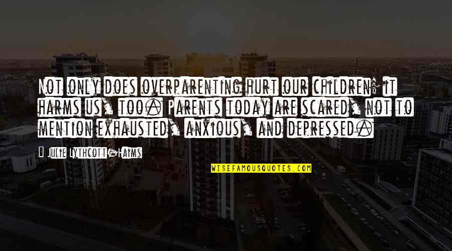 Harms Quotes By Julie Lythcott-Haims: Not only does overparenting hurt our children; it