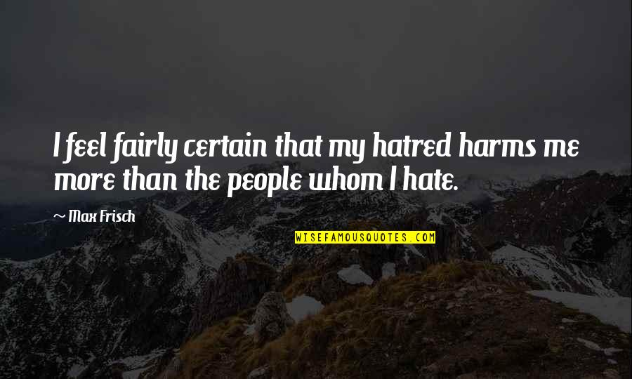 Harms Quotes By Max Frisch: I feel fairly certain that my hatred harms