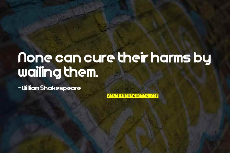 Harms Quotes By William Shakespeare: None can cure their harms by wailing them.