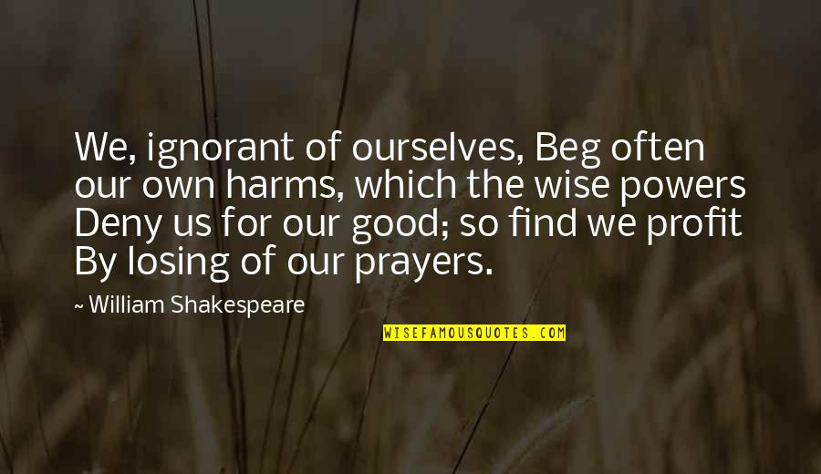 Harms Quotes By William Shakespeare: We, ignorant of ourselves, Beg often our own