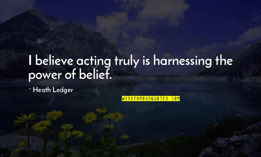 Harnessing Quotes By Heath Ledger: I believe acting truly is harnessing the power