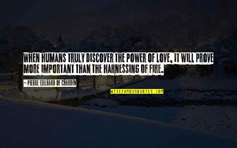 Harnessing Quotes By Pierre Teilhard De Chardin: When humans truly discover the power of love,