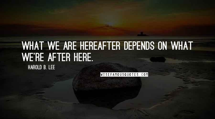 Harold B. Lee quotes: What we are hereafter depends on what we're after here.
