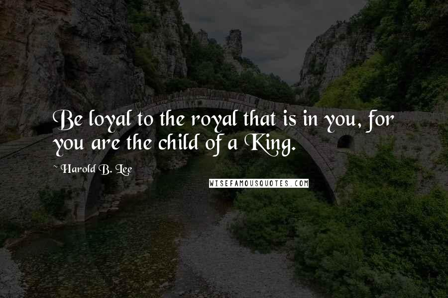 Harold B. Lee quotes: Be loyal to the royal that is in you, for you are the child of a King.