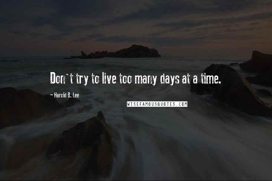 Harold B. Lee quotes: Don't try to live too many days at a time.