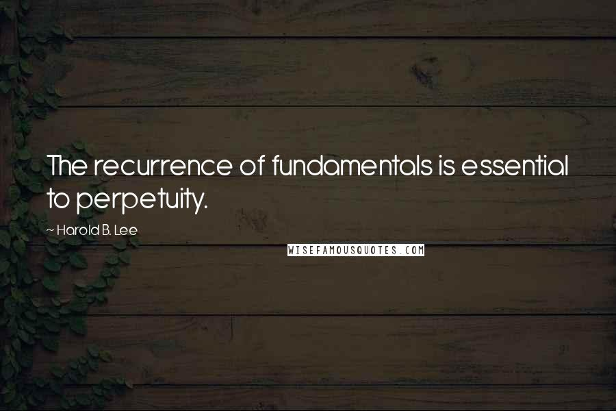 Harold B. Lee quotes: The recurrence of fundamentals is essential to perpetuity.