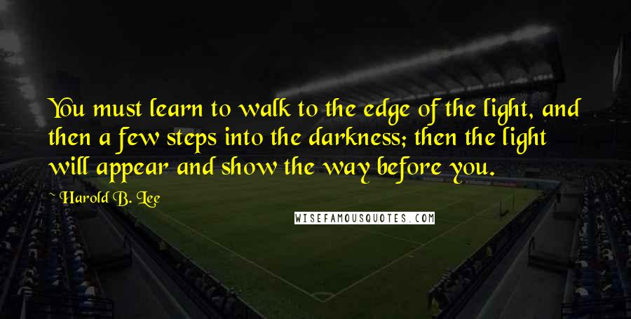 Harold B. Lee quotes: You must learn to walk to the edge of the light, and then a few steps into the darkness; then the light will appear and show the way before you.