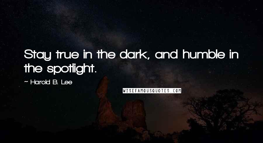 Harold B. Lee quotes: Stay true in the dark, and humble in the spotlight.